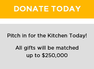 Donate Today. Pitch in for the Kitchen. All gifts will be matched up to $250,000.